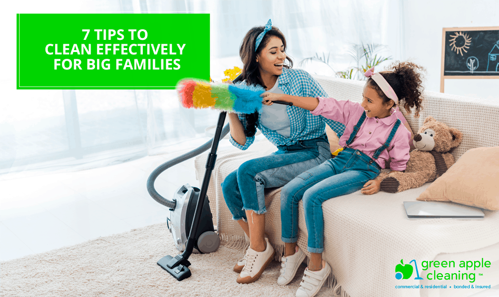 7 Tips to Clean Effectively for Big Families - Green Apple Cleaning